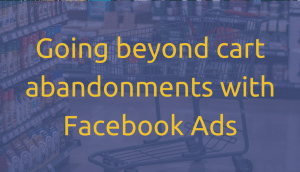 Going beyond cart abandonments with Facebook ads