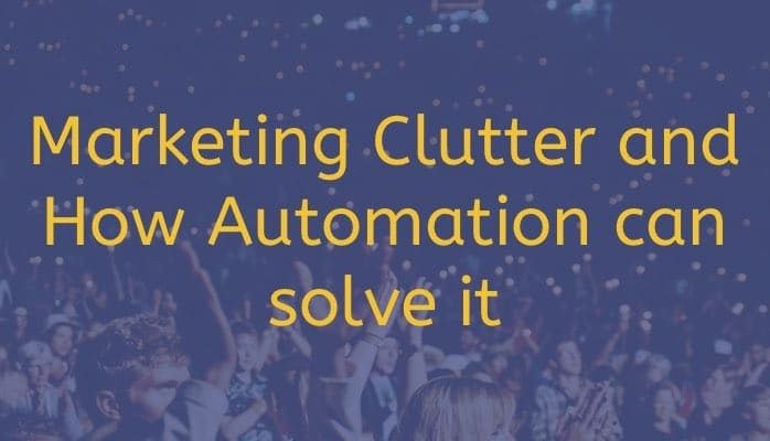 Marketing Clutter and How Automation can solve it